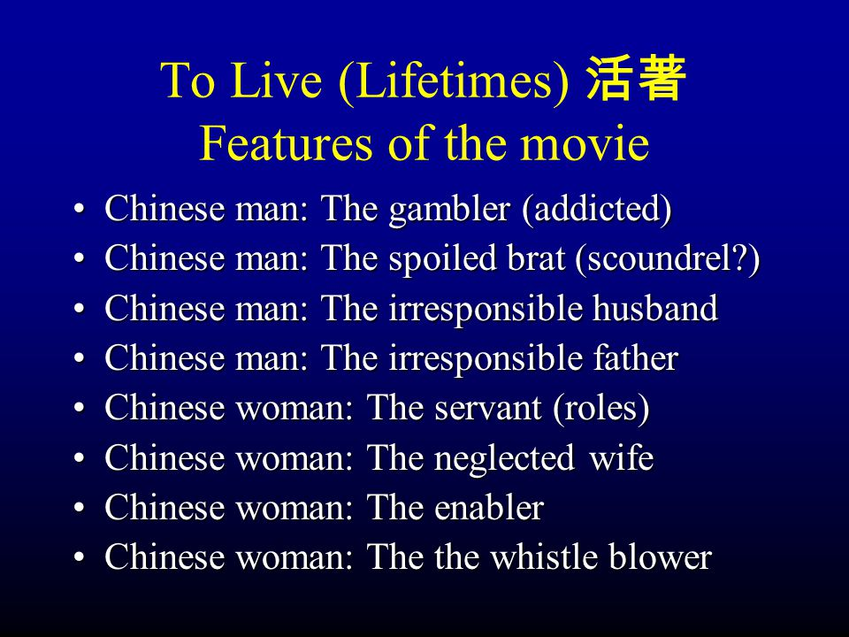 To Live (Lifetimes) 活著 Features of the movie Chinese man: The gambler (addicted) Chinese man: The spoiled brat (scoundrel ) Chinese man: The irresponsible husband Chinese man: The irresponsible father Chinese woman: The servant (roles) Chinese woman: The neglected wife Chinese woman: The enabler Chinese woman: The the whistle blower