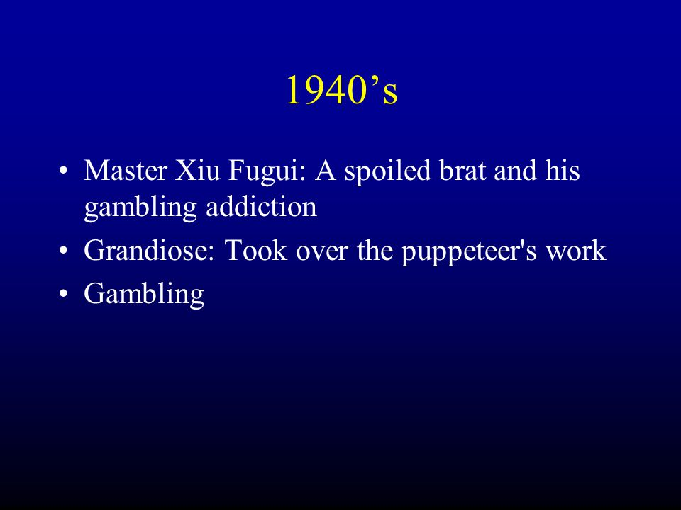 1940's Master Xiu Fugui: A spoiled brat and his gambling addiction Grandiose: Took over the puppeteer s work Gambling