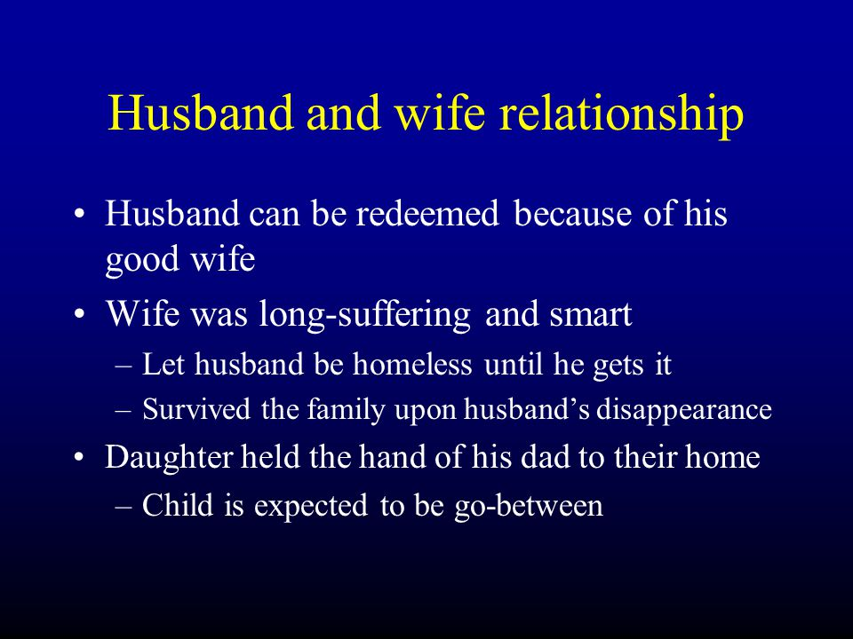 Husband and wife relationship Husband can be redeemed because of his good wife Wife was long-suffering and smart –L–Let husband be homeless until he gets it –S–Survived the family upon husband's disappearance Daughter held the hand of his dad to their home –C–Child is expected to be go-between