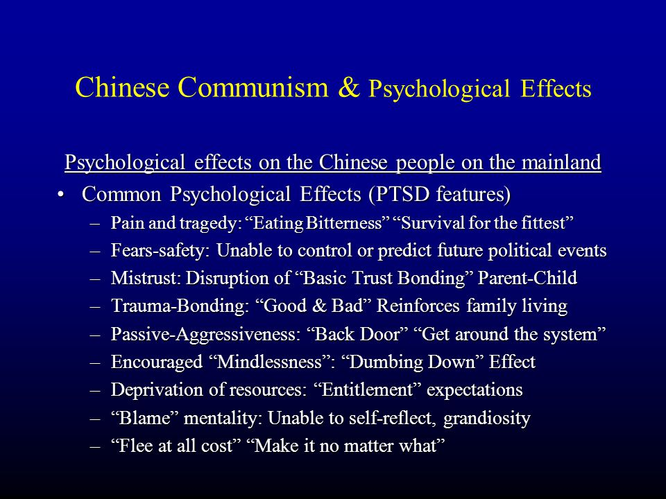 Chinese Communism & Psychological Effects Psychological effects on the Chinese people on the mainland Common Psychological Effects (PTSD features) –P–P–P–Pain and tragedy: Eating Bitterness Survival for the fittest –F–F–F–Fears-safety: Unable to control or predict future political events –M–M–M–Mistrust: Disruption of Basic Trust Bonding Parent-Child –T–T–T–Trauma-Bonding: Good & Bad Reinforces family living –P–P–P–Passive-Aggressiveness: Back Door Get around the system –E–E–E–Encouraged Mindlessness : Dumbing Down Effect –D–D–D–Deprivation of resources: Entitlement expectations – – – – Blame mentality: Unable to self-reflect, grandiosity – – – – Flee at all cost Make it no matter what