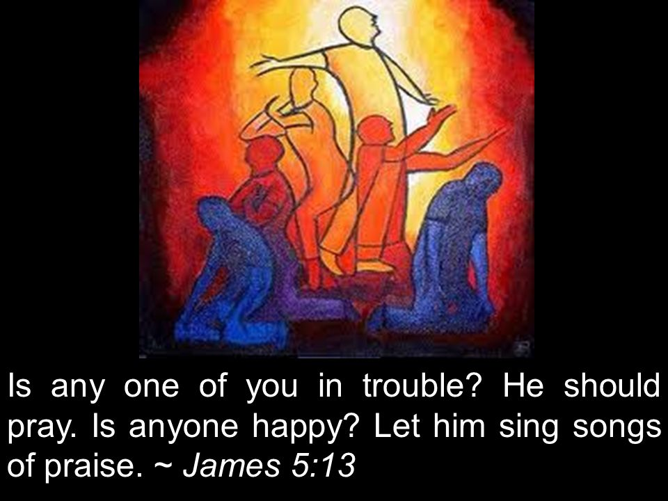 Is any one of you in trouble? He should pray. Is anyone happy? Let him sing songs of praise. ~ James 5:13
