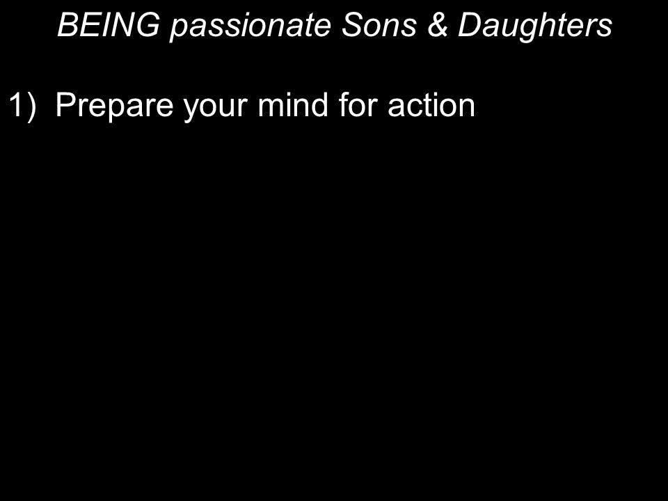 BEING passionate Sons & Daughters 1) Prepare your mind for action 2) Be self-controlled