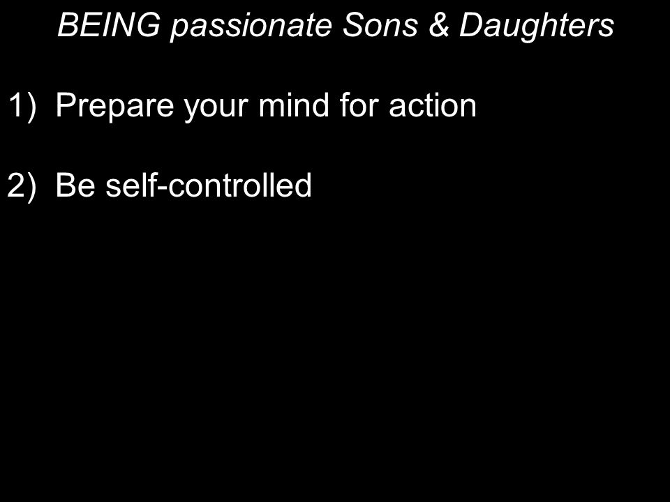 BEING passionate Sons & Daughters 1) Prepare your mind for action 2)Be self-controlled 3) Set your hope on Jesus