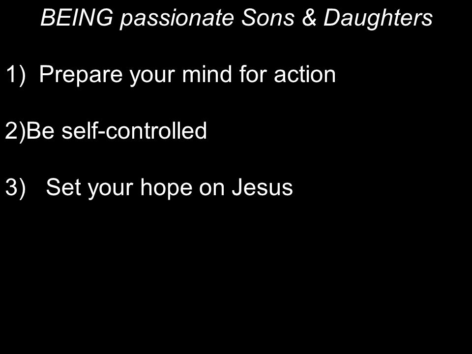 BEING passionate Sons & Daughters 1) Prepare your mind for action 2)Be self-controlled 3)Set your hope on Jesus 4) Don't conform to evil