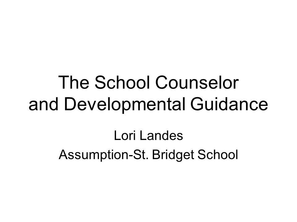 The School Counselor and Developmental Guidance Lori Landes Assumption-St. Bridget School