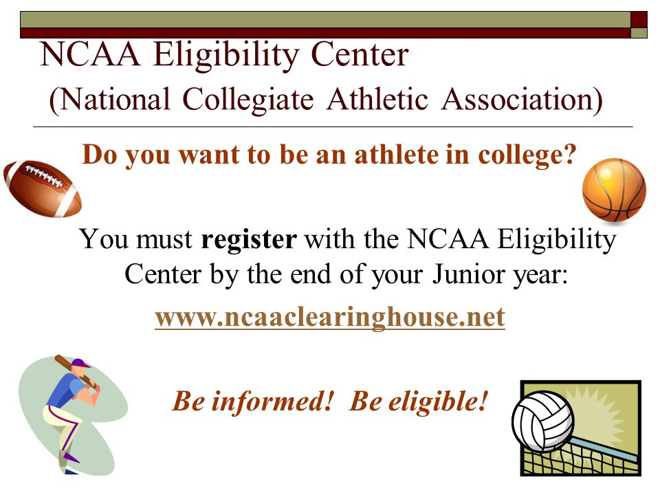 NCAA Eligibility Center (National Collegiate Athletic Association) Do you want to be an athlete in college.