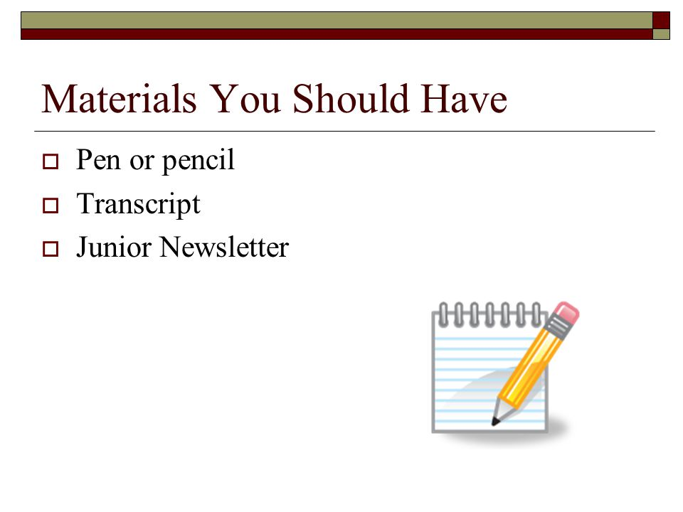 Materials You Should Have  Pen or pencil  Transcript  Junior Newsletter