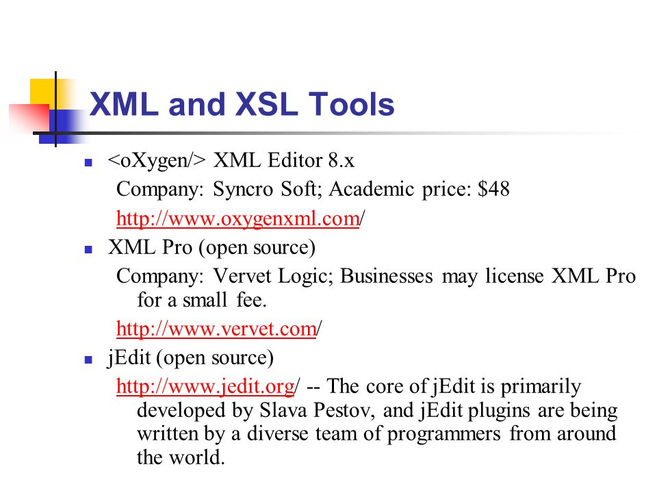 XML and XSL Tools XML Editor 8.x Company: Syncro Soft; Academic price: $48 http://www.oxygenxml.comhttp://www.oxygenxml.com/ XML Pro (open source) Company: Vervet Logic; Businesses may license XML Pro for a small fee.