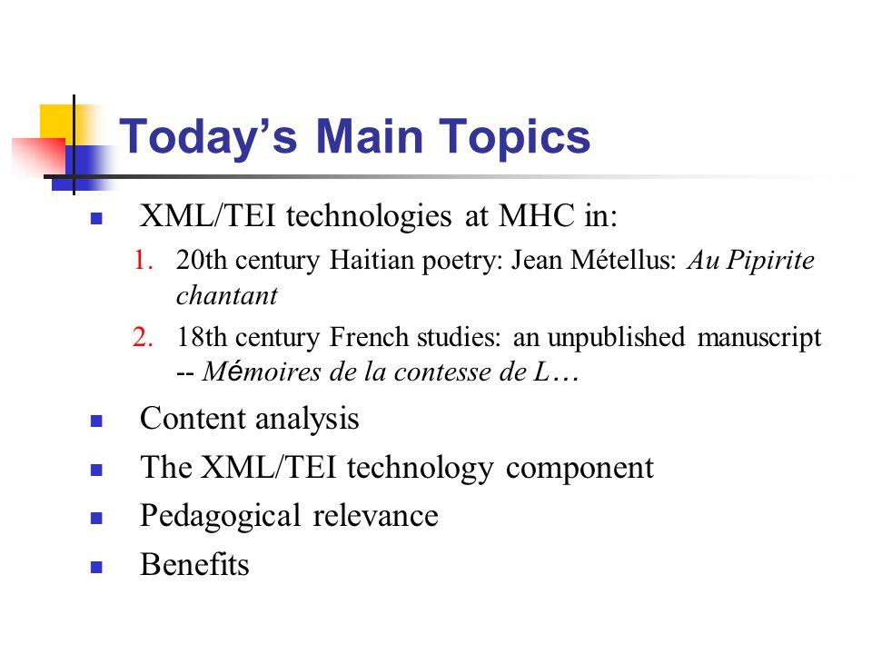 Today's Main Topics XML/TEI technologies at MHC in: 1.20th century Haitian poetry: Jean Métellus: Au Pipirite chantant 2.18th century French studies: an unpublished manuscript -- M é moires de la contesse de L … Content analysis The XML/TEI technology component Pedagogical relevance Benefits