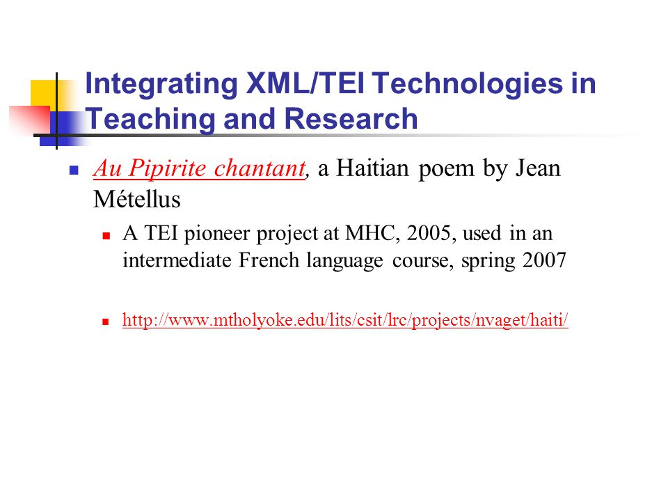 Integrating XML/TEI Technologies in Teaching and Research Au Pipirite chantant, a Haitian poem by Jean Métellus Au Pipirite chantant A TEI pioneer project at MHC, 2005, used in an intermediate French language course, spring 2007 http://www.mtholyoke.edu/lits/csit/lrc/projects/nvaget/haiti/