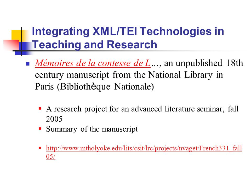 Integrating XML/TEI Technologies in Teaching and Research Mémoires de la contesse de L…, an unpublished 18th century manuscript from the National Library in Paris (Biblioth è que Nationale) Mémoires de la contesse de L  A research project for an advanced literature seminar, fall 2005  Summary of the manuscript  http://www.mtholyoke.edu/lits/csit/lrc/projects/nvaget/French331_fall 05/ http://www.mtholyoke.edu/lits/csit/lrc/projects/nvaget/French331_fall 05/