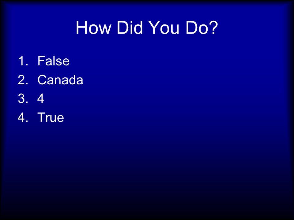 How Did You Do 1.False 2.Canada 3.4 4.True