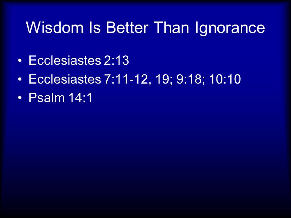 Wisdom Is Better Than Ignorance Ecclesiastes 2:13 Ecclesiastes 7:11-12, 19; 9:18; 10:10 Psalm 14:1