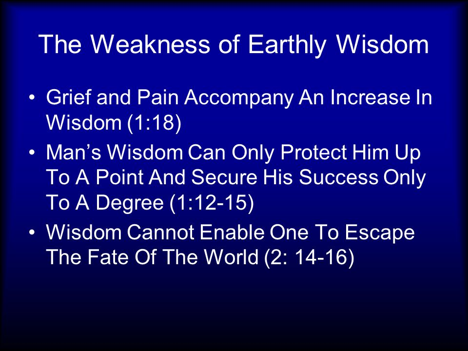 The Weakness of Earthly Wisdom Grief and Pain Accompany An Increase In Wisdom (1:18) Man's Wisdom Can Only Protect Him Up To A Point And Secure His Success Only To A Degree (1:12-15) Wisdom Cannot Enable One To Escape The Fate Of The World (2: 14-16)