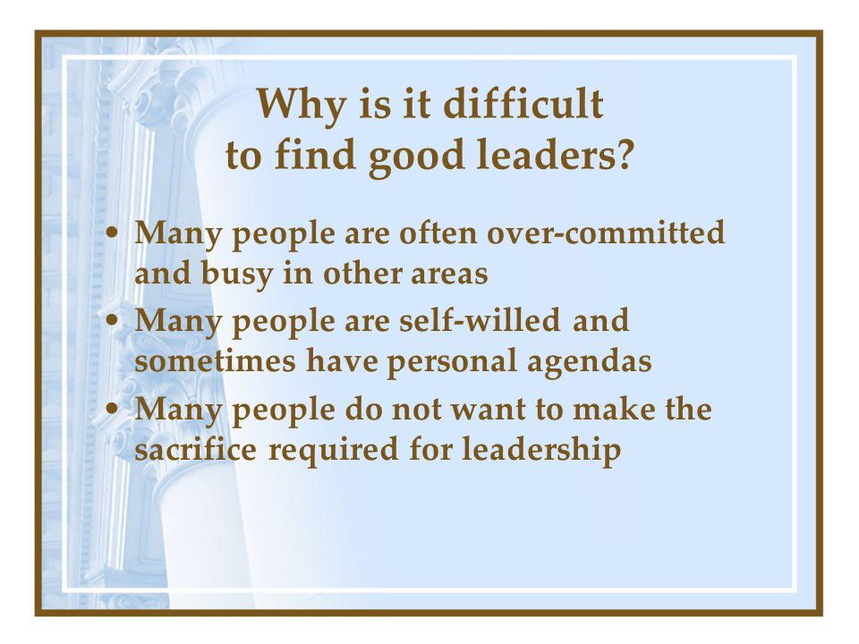 Why is it difficult to find good leaders.