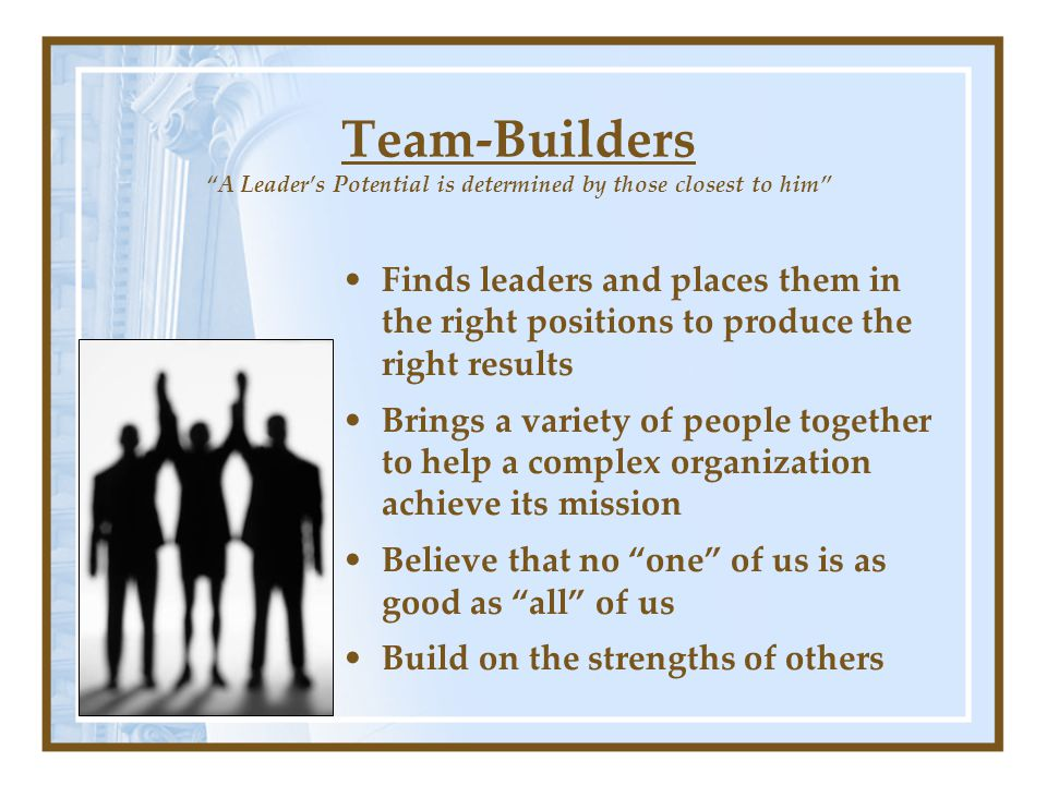 Team-Builders A Leader's Potential is determined by those closest to him Finds leaders and places them in the right positions to produce the right results Brings a variety of people together to help a complex organization achieve its mission Believe that no one of us is as good as all of us Build on the strengths of others