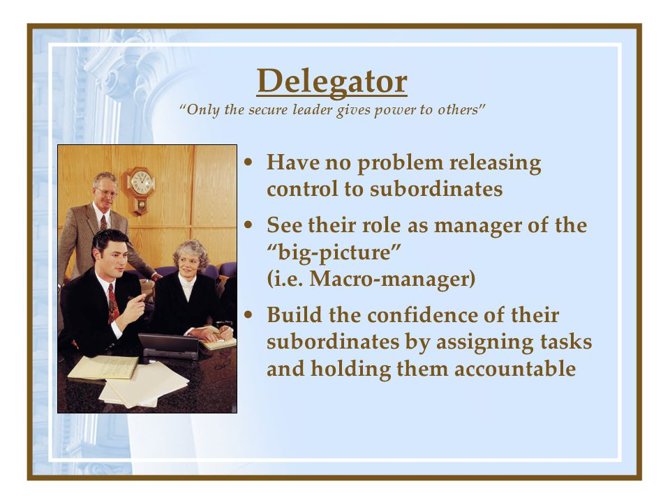 Delegator Only the secure leader gives power to others Have no problem releasing control to subordinates See their role as manager of the big-picture (i.e.