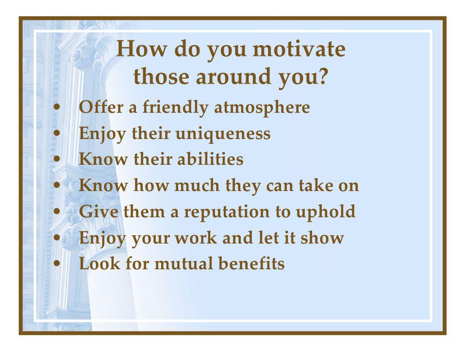 How do you motivate those around you.