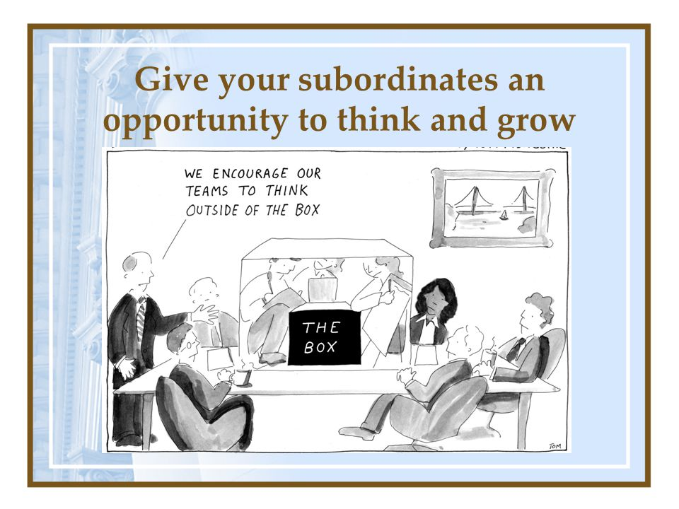 Give your subordinates an opportunity to think and grow