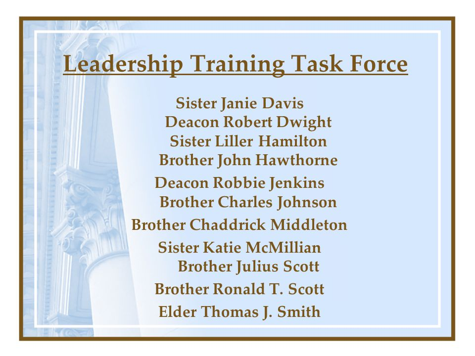 Leadership Training Task Force Sister Janie Davis Deacon Robert Dwight Sister Liller Hamilton Brother John Hawthorne Deacon Robbie Jenkins Brother Charles Johnson Brother Chaddrick Middleton Sister Katie McMillian Brother Julius Scott Brother Ronald T.