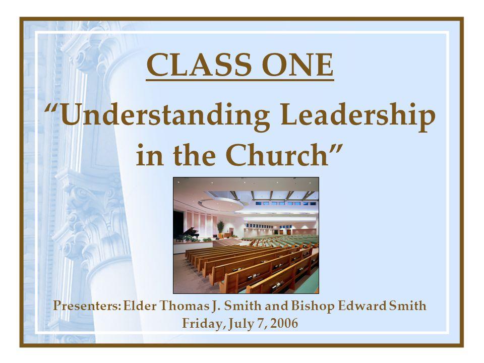 CLASS ONE Understanding Leadership in the Church Presenters: Elder Thomas J.