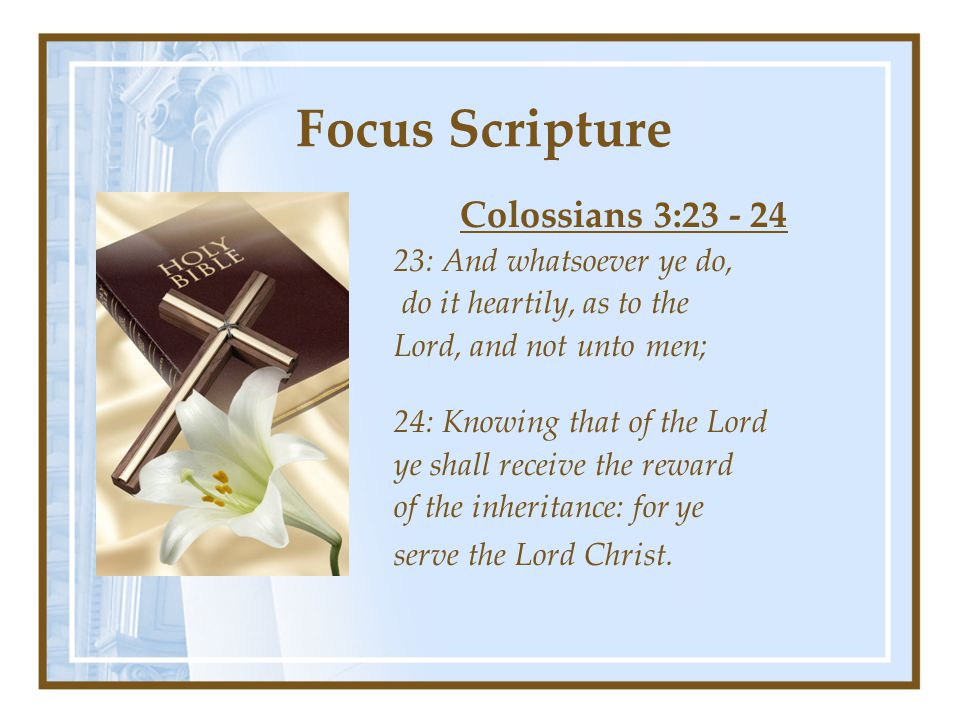 Focus Scripture Colossians 3:23 - 24 23: And whatsoever ye do, do it heartily, as to the Lord, and not unto men; 24: Knowing that of the Lord ye shall receive the reward of the inheritance: for ye serve the Lord Christ.