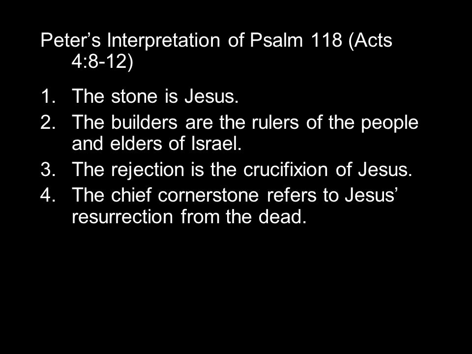 Peter's Interpretation of Psalm 118 (Acts 4:8-12) 1.The stone is Jesus.