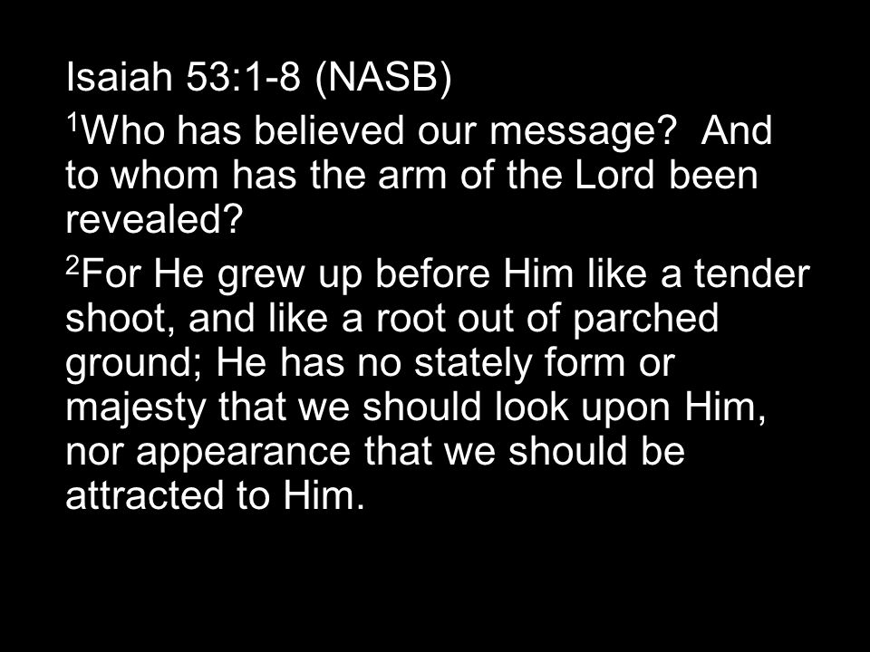 Isaiah 53:1-8 (NASB) 1 Who has believed our message.