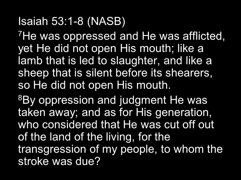 Isaiah 53:1-8 (NASB) 7 He was oppressed and He was afflicted, yet He did not open His mouth; like a lamb that is led to slaughter, and like a sheep that is silent before its shearers, so He did not open His mouth.