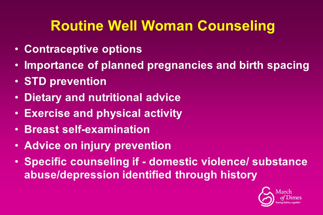 Routine Well Woman Counseling Contraceptive options Importance of planned pregnancies and birth spacing STD prevention Dietary and nutritional advice
