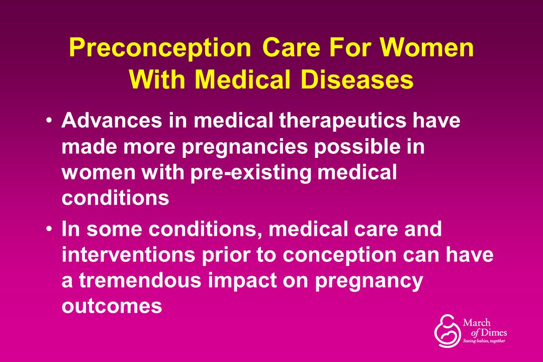 Preconception Care For Women With Medical Diseases Advances in medical therapeutics have made more pregnancies possible in women with pre-existing med