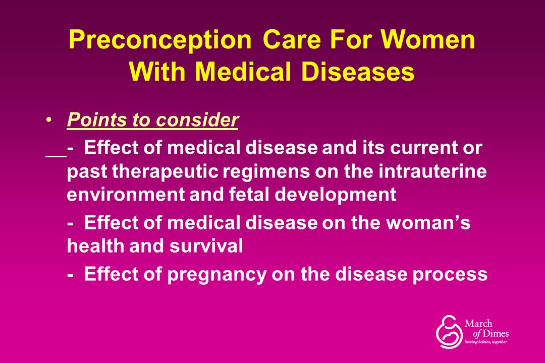 Preconception Care For Women With Medical Diseases Points to consider - Effect of medical disease and its current or past therapeutic regimens on the