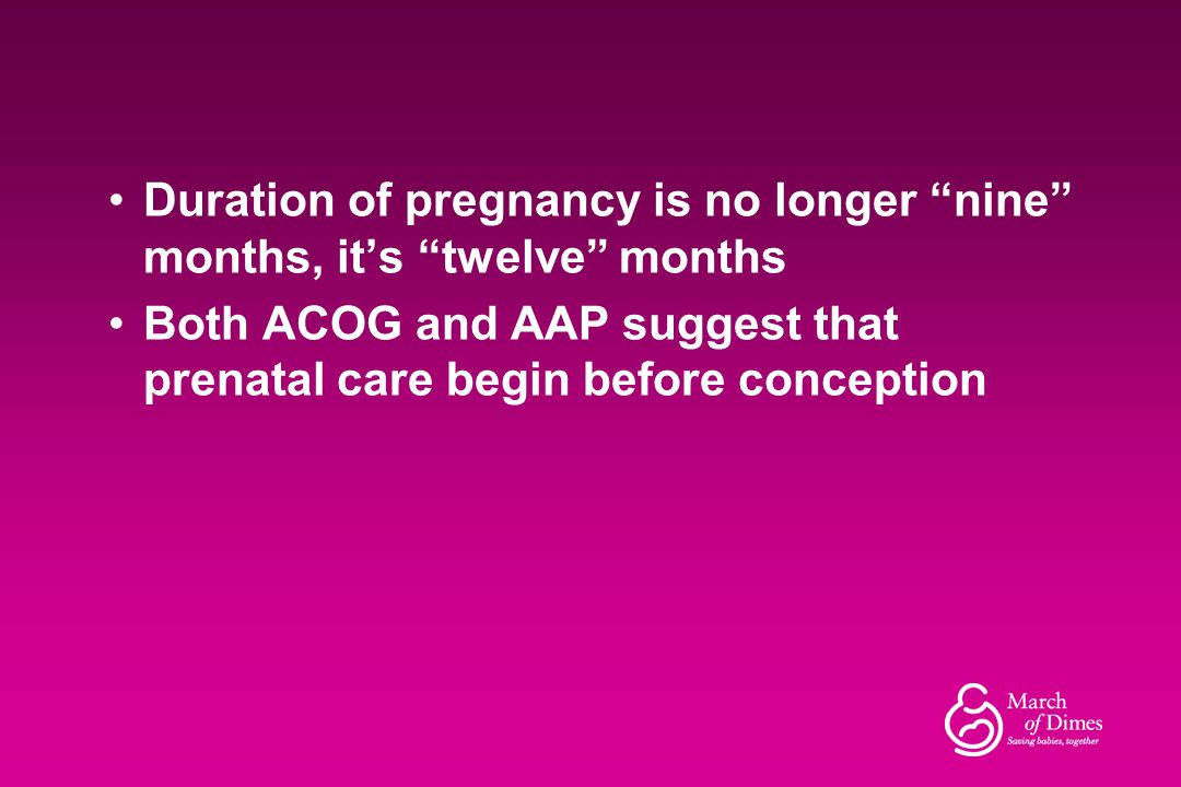 "Duration of pregnancy is no longer ""nine"" months, it's ""twelve"" months Both ACOG and AAP suggest that prenatal care begin before conception"
