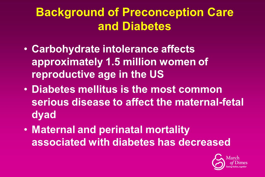 Background of Preconception Care and Diabetes Carbohydrate intolerance affects approximately 1.5 million women of reproductive age in the US Diabetes