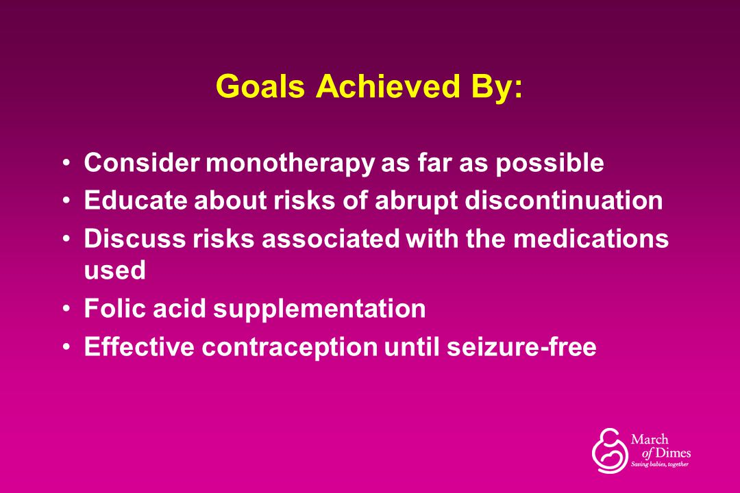 Goals Achieved By: Consider monotherapy as far as possible Educate about risks of abrupt discontinuation Discuss risks associated with the medications