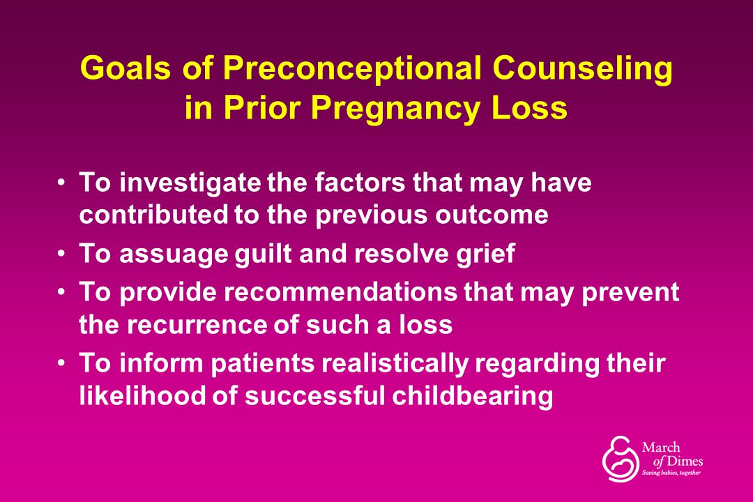 Goals of Preconceptional Counseling in Prior Pregnancy Loss To investigate the factors that may have contributed to the previous outcome To assuage gu