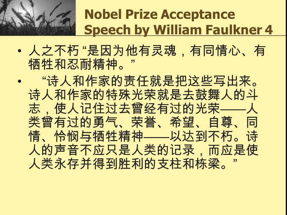 "Nobel Prize Acceptance Speech by William Faulkner 4 人之不朽 "" 是因为他有灵魂,有同情心、有 牺牲和忍耐精神。 "" "" 诗人和作家的责任就是把这些写出来。 诗人和作家的特殊光荣就是去鼓舞人的斗 志,使人记住过去曾经有过的光荣 —— 人 类曾有过的"
