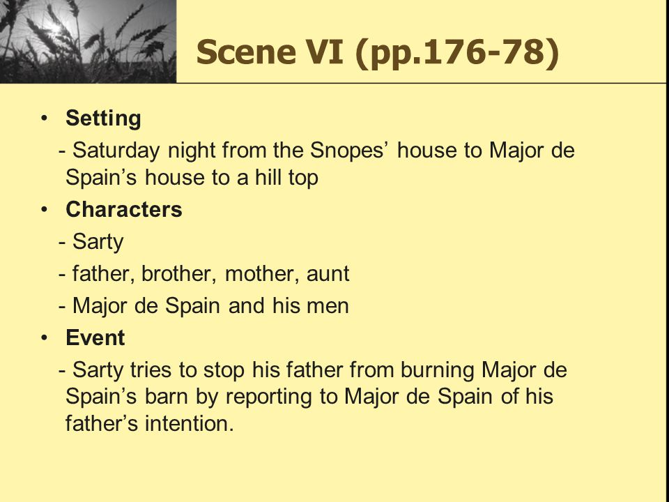 Scene VI (pp.176-78) Setting - Saturday night from the Snopes' house to Major de Spain's house to a hill top Characters - Sarty - father, brother, mot
