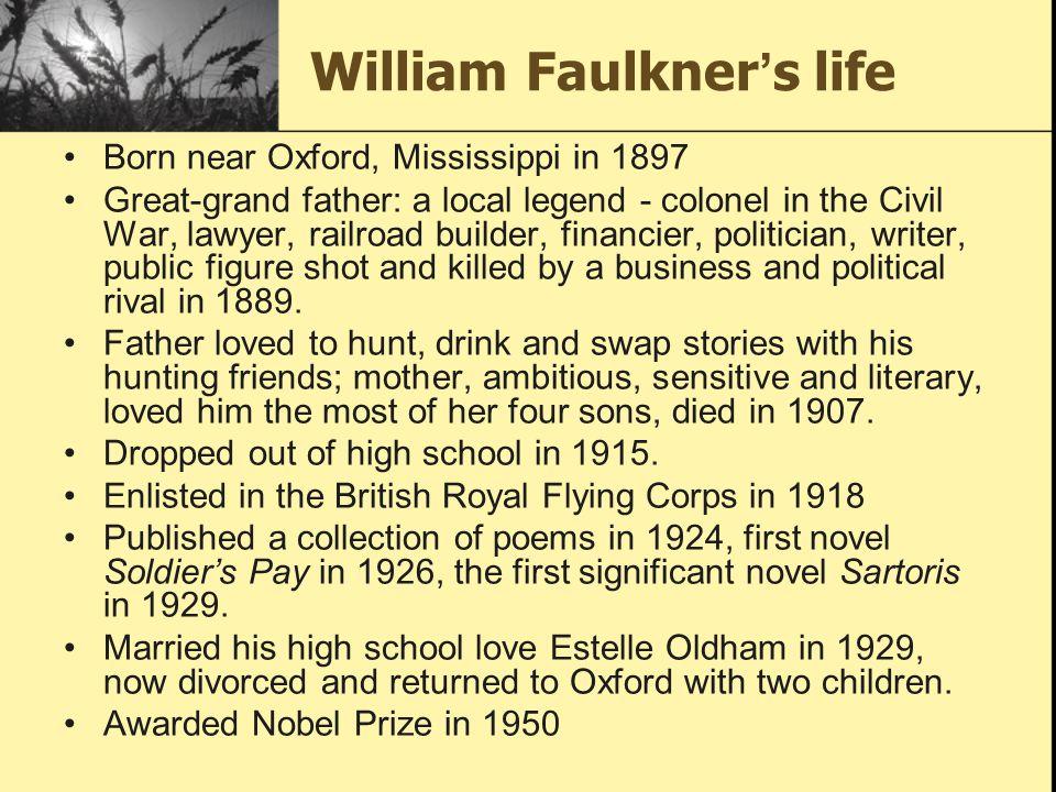 William Faulkner ' s life Born near Oxford, Mississippi in 1897 Great-grand father: a local legend - colonel in the Civil War, lawyer, railroad builde