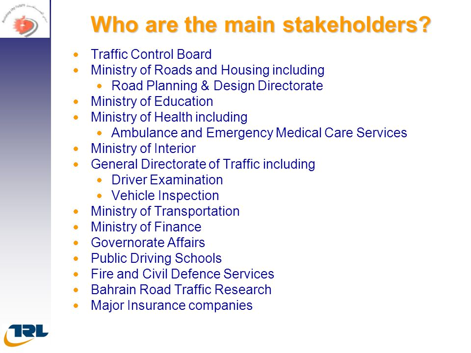 Who are the main stakeholders?   Traffic Control Board   Ministry of Roads and Housing including   Road Planning & Design Directorate   Minist