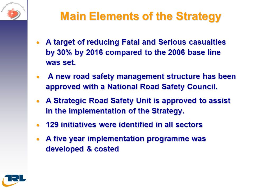 Main Elements of the Strategy  A target of reducing Fatal and Serious casualties by 30% by 2016 compared to the 2006 base line was set.  A new road