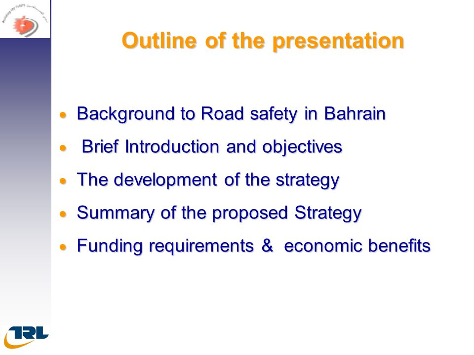 Outline of the presentation  Background to Road safety in Bahrain  Brief Introduction and objectives  The development of the strategy  Summary of