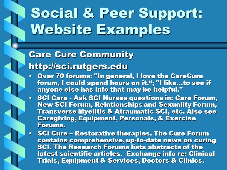 Social & Peer Support: Website Examples Care Cure Community http://sci.rutgers.edu Over 70 forums: