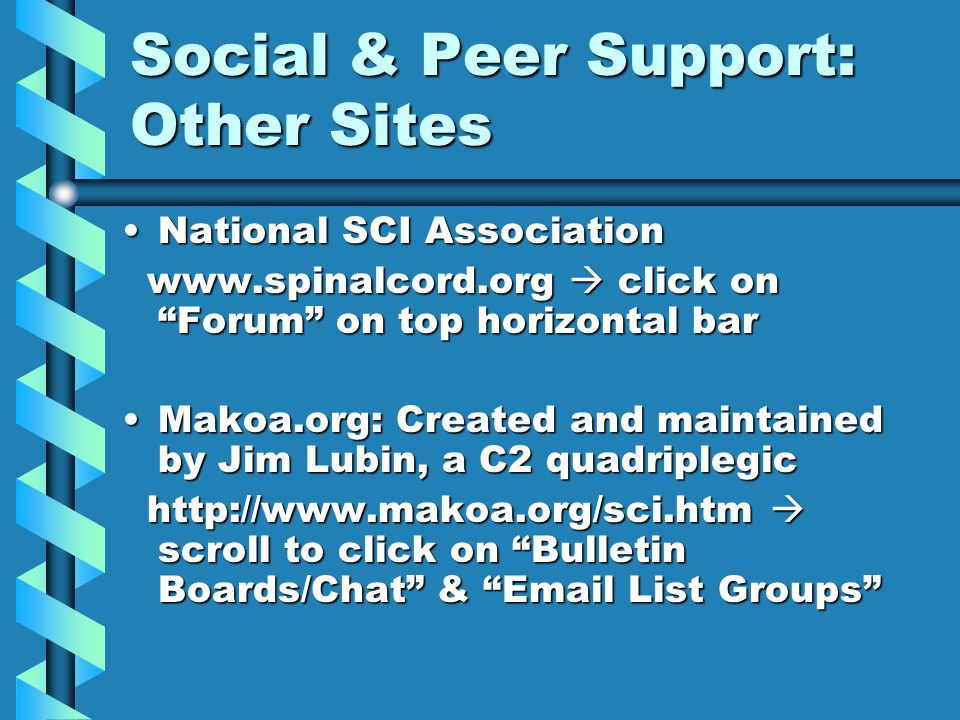 "Social & Peer Support: Other Sites National SCI AssociationNational SCI Association www.spinalcord.org  click on ""Forum"" on top horizontal bar www.sp"