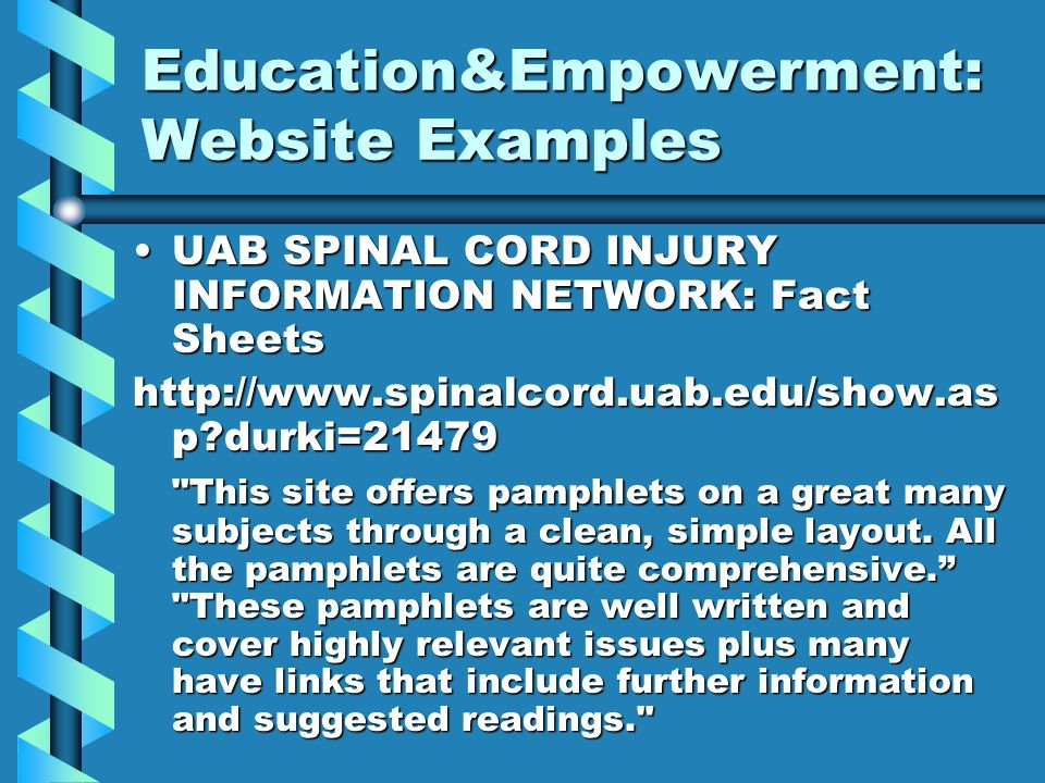 Education&Empowerment: Website Examples UAB SPINAL CORD INJURY INFORMATION NETWORK: Fact SheetsUAB SPINAL CORD INJURY INFORMATION NETWORK: Fact Sheets http://www.spinalcord.uab.edu/show.as p?durki=21479 This site offers pamphlets on a great many subjects through a clean, simple layout.