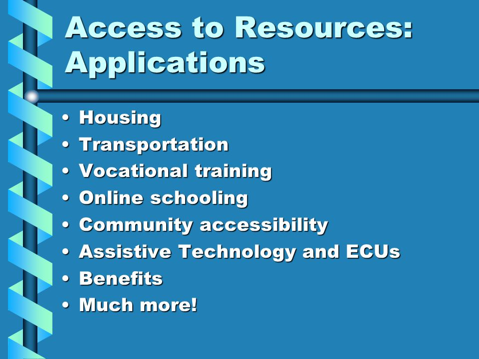 Access to Resources: Applications HousingHousing TransportationTransportation Vocational trainingVocational training Online schoolingOnline schooling Community accessibilityCommunity accessibility Assistive Technology and ECUsAssistive Technology and ECUs BenefitsBenefits Much more!Much more!