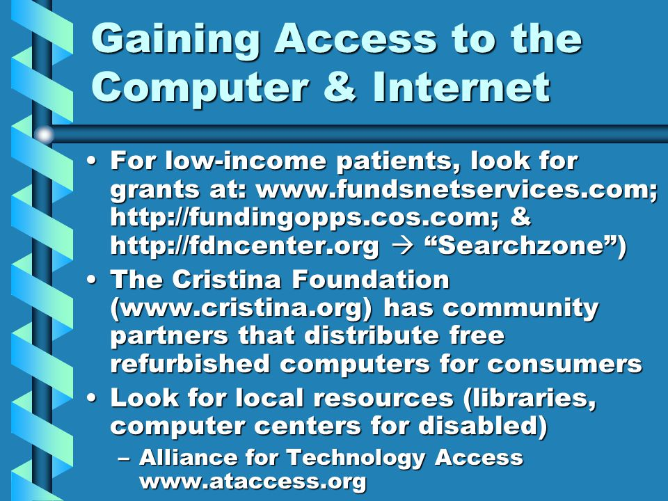 Gaining Access to the Computer & Internet For low-income patients, look for grants at: www.fundsnetservices.com; http://fundingopps.cos.com; & http://fdncenter.org  Searchzone )For low-income patients, look for grants at: www.fundsnetservices.com; http://fundingopps.cos.com; & http://fdncenter.org  Searchzone ) The Cristina Foundation (www.cristina.org) has community partners that distribute free refurbished computers for consumersThe Cristina Foundation (www.cristina.org) has community partners that distribute free refurbished computers for consumers Look for local resources (libraries, computer centers for disabled)Look for local resources (libraries, computer centers for disabled) –Alliance for Technology Access www.ataccess.org
