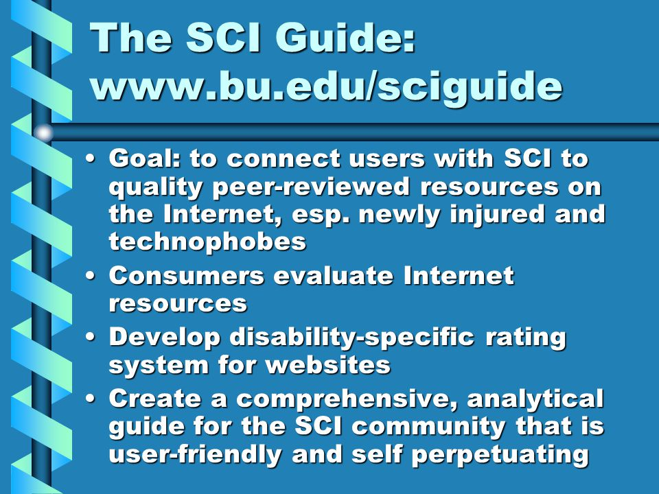 The SCI Guide: www.bu.edu/sciguide Goal: to connect users with SCI to quality peer-reviewed resources on the Internet, esp. newly injured and technoph
