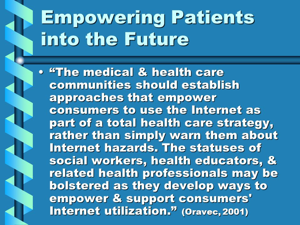Empowering Patients into the Future The medical & health care communities should establish approaches that empower consumers to use the Internet as part of a total health care strategy, rather than simply warn them about Internet hazards.