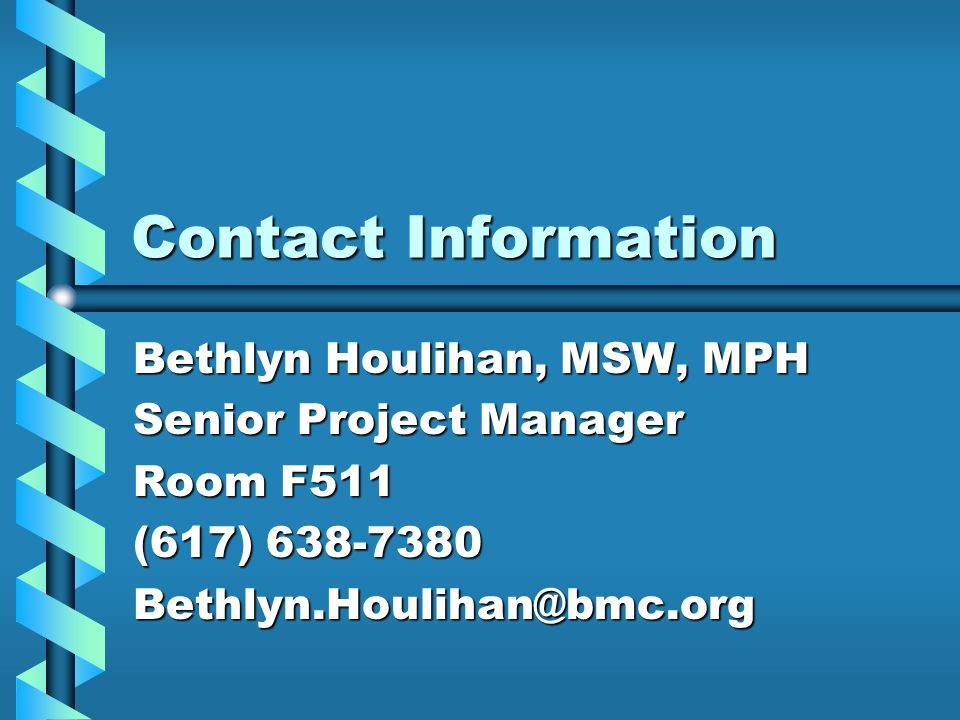 Contact Information Bethlyn Houlihan, MSW, MPH Senior Project Manager Room F511 (617) 638-7380 Bethlyn.Houlihan@bmc.org